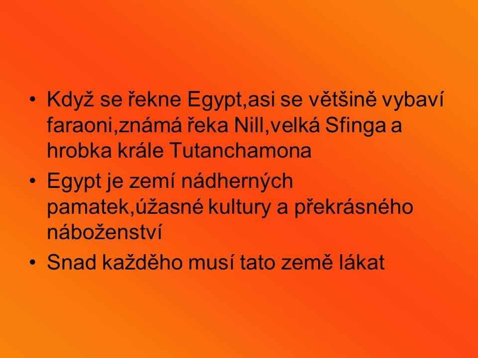 Když se řekne Egypt,asi se většině vybaví faraoni,známá řeka Nill,velká Sfinga a hrobka krále Tutanchamona