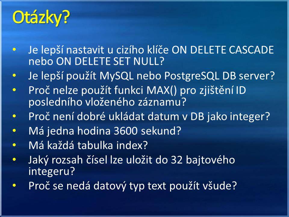 Otázky Je lepší nastavit u cizího klíče ON DELETE CASCADE nebo ON DELETE SET NULL Je lepší použít MySQL nebo PostgreSQL DB server