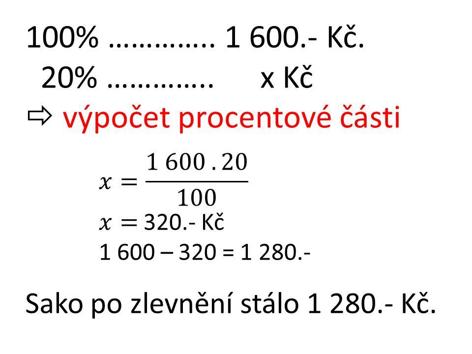 100% ………….. 1 600.- Kč. 20% ………….. x Kč  výpočet procentové části