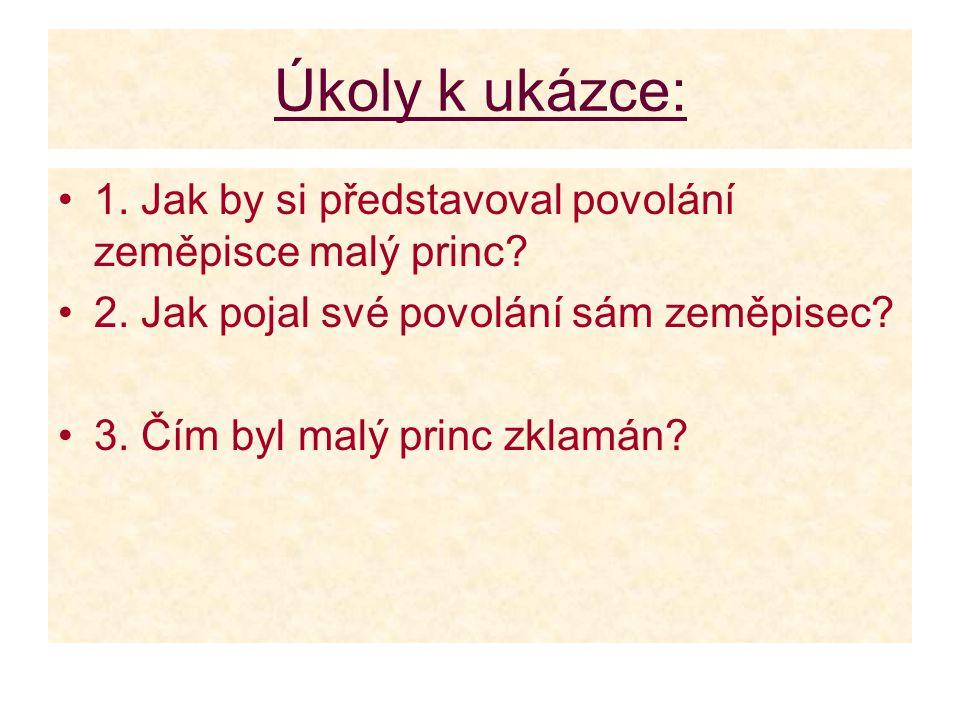 Úkoly k ukázce: 1. Jak by si představoval povolání zeměpisce malý princ 2. Jak pojal své povolání sám zeměpisec