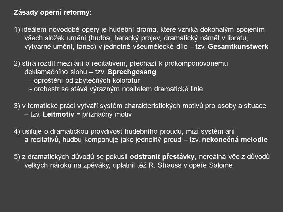 Zásady operní reformy: 1) ideálem novodobé opery je hudební drama, které vzniká dokonalým spojením všech složek umění (hudba, herecký projev, dramatický námět v libretu, výtvarné umění, tanec) v jednotné všeumělecké dílo – tzv.