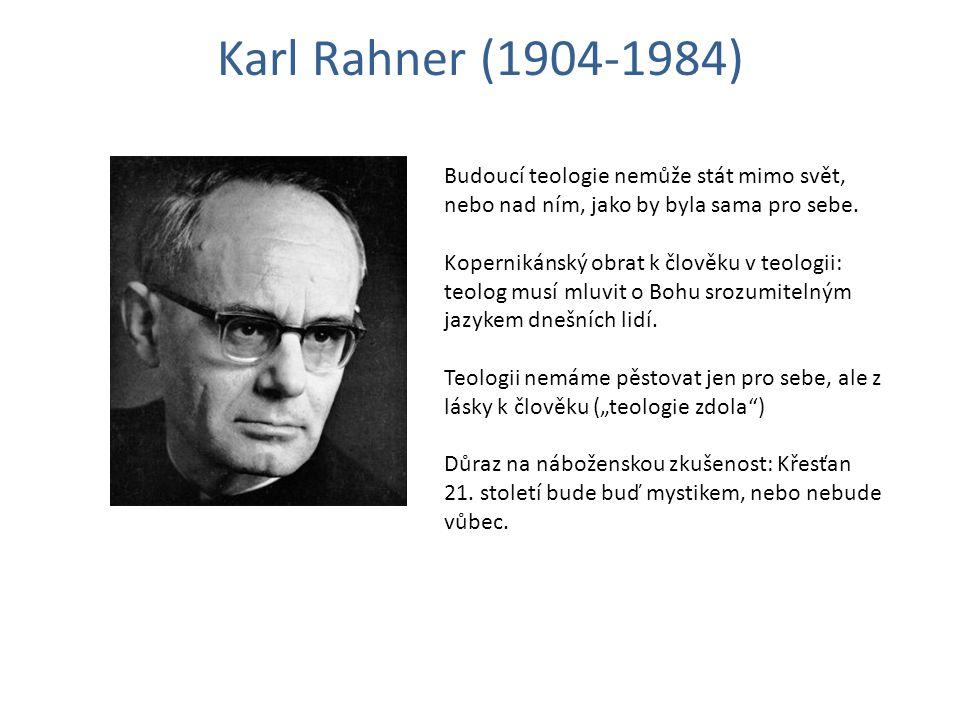 Karl Rahner (1904-1984) Budoucí teologie nemůže stát mimo svět, nebo nad ním, jako by byla sama pro sebe.