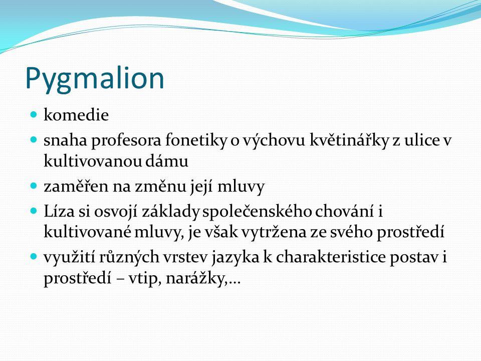 Pygmalion komedie. snaha profesora fonetiky o výchovu květinářky z ulice v kultivovanou dámu. zaměřen na změnu její mluvy.