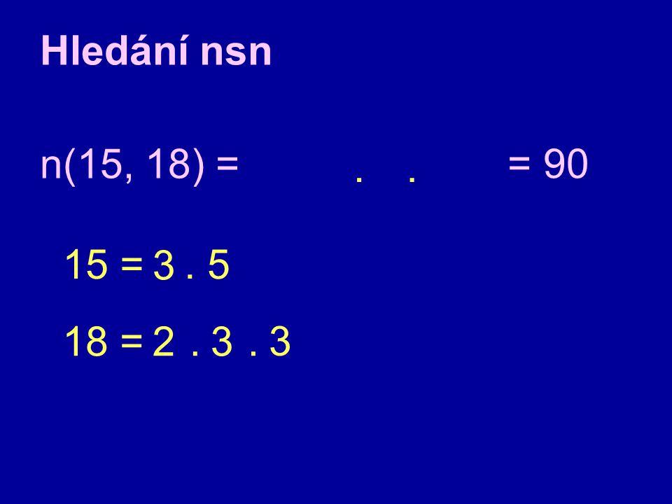 Hledání nsn n(15, 18) = = 90 . . 15 = 3 . 5 18 = 2 . 3 . 3