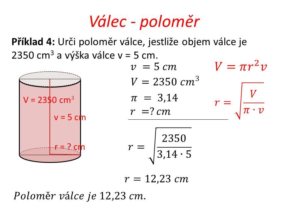 Válec - poloměr Příklad 4: Urči poloměr válce, jestliže objem válce je. 2350 cm3 a výška válce v = 5 cm.