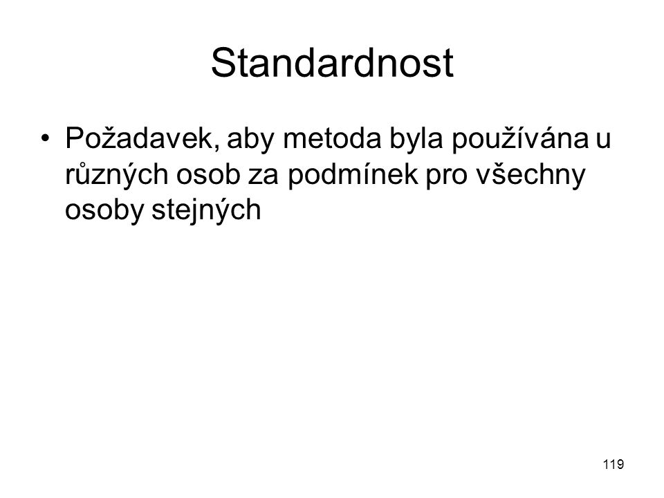 Standardnost Požadavek, aby metoda byla používána u různých osob za podmínek pro všechny osoby stejných.