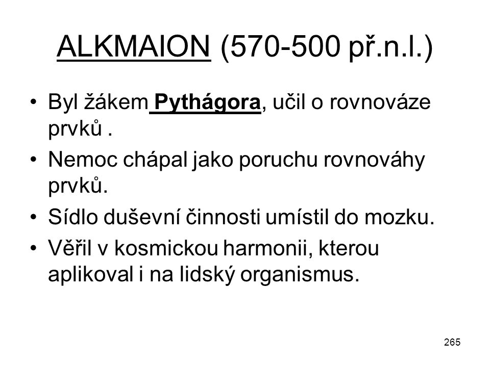 ALKMAION (570-500 př.n.l.) Byl žákem Pythágora, učil o rovnováze prvků . Nemoc chápal jako poruchu rovnováhy prvků.