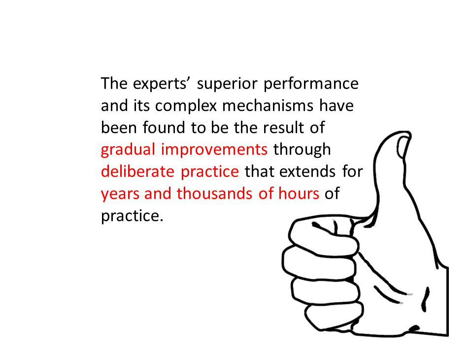 The experts' superior performance and its complex mechanisms have been found to be the result of gradual improvements through deliberate practice that extends for years and thousands of hours of practice.