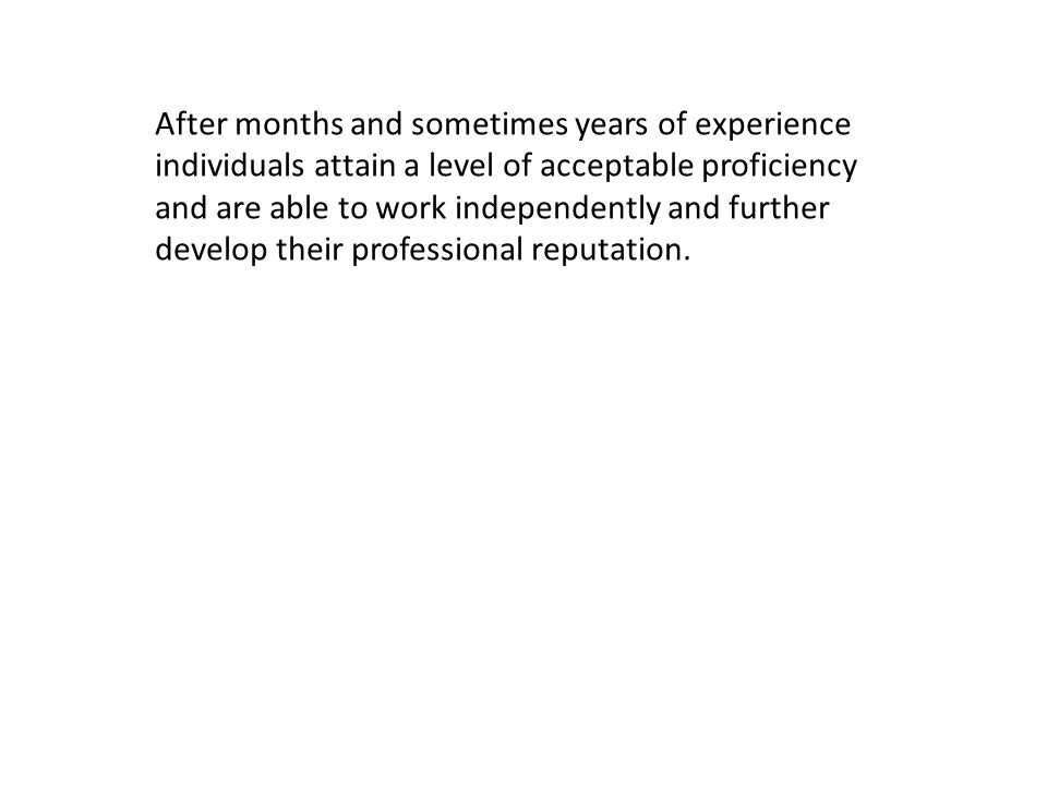 After months and sometimes years of experience individuals attain a level of acceptable proficiency and are able to work independently and further develop their professional reputation.