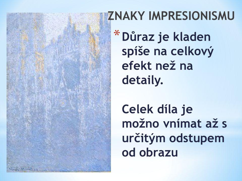 ZNAKY IMPRESIONISMU Důraz je kladen spíše na celkový efekt než na detaily.