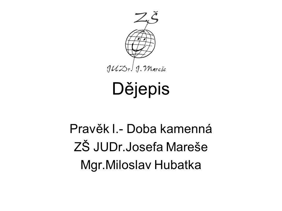 Pravěk I.- Doba kamenná ZŠ JUDr.Josefa Mareše Mgr.Miloslav Hubatka