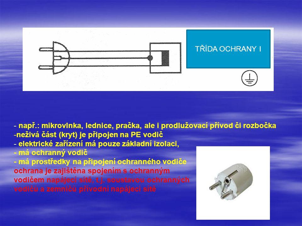 TŘÍDA OCHRANY I - např.: mikrovlnka, lednice, pračka, ale i prodlužovací přívod či rozbočka. neživá část (kryt) je připojen na PE vodič.
