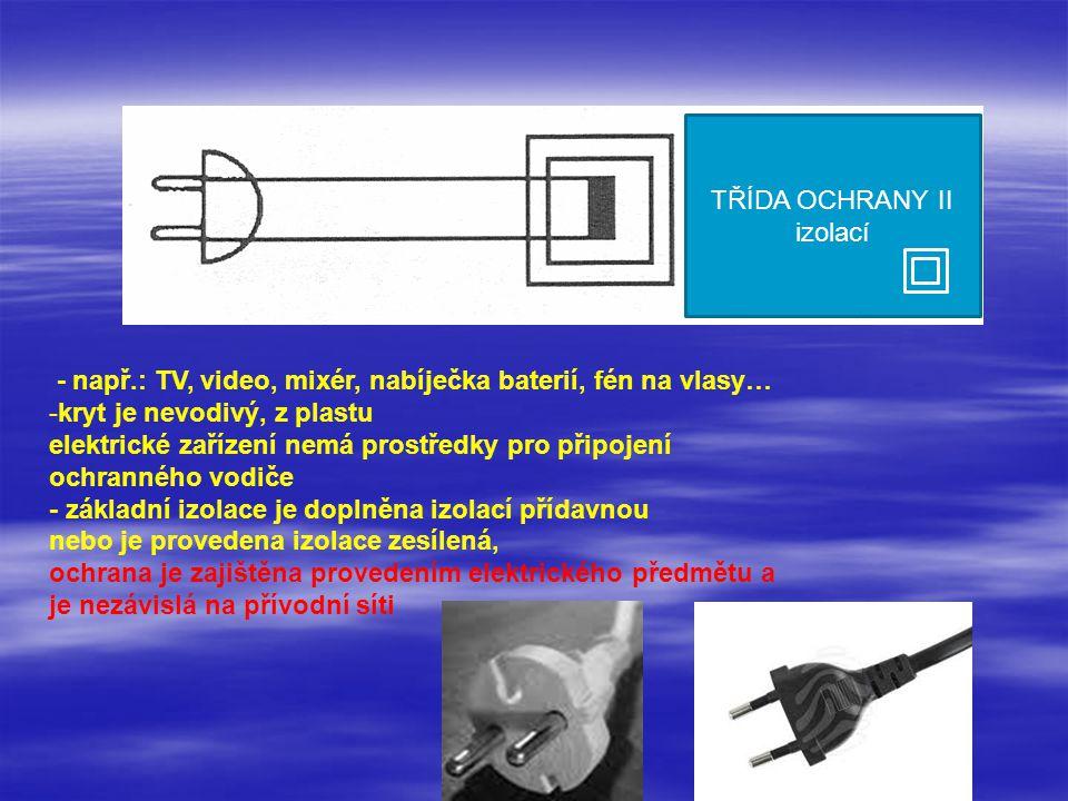 TŘÍDA OCHRANY II izolací. - např.: TV, video, mixér, nabíječka baterií, fén na vlasy… kryt je nevodivý, z plastu.
