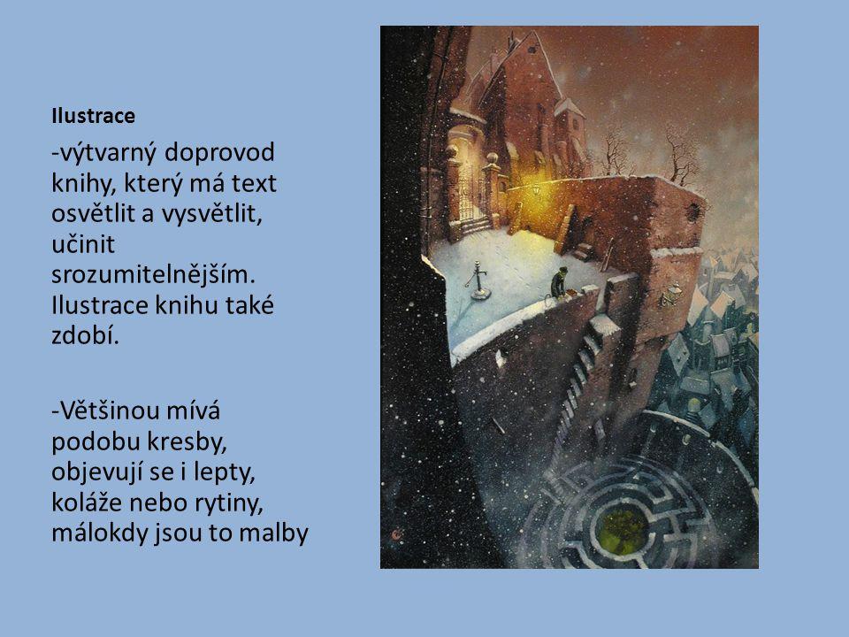 Ilustrace -výtvarný doprovod knihy, který má text osvětlit a vysvětlit, učinit srozumitelnějším. Ilustrace knihu také zdobí.