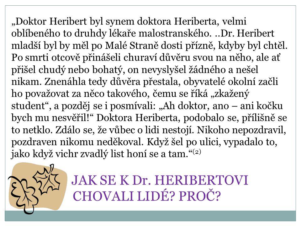 """""""Doktor Heribert byl synem doktora Heriberta, velmi oblíbeného to druhdy lékaře malostranského. ..Dr. Heribert mladší byl by měl po Malé Straně dosti přízně, kdyby byl chtěl. Po smrti otcově přinášeli churaví důvěru svou na něho, ale ať přišel chudý nebo bohatý, on nevyslyšel žádného a nešel nikam. Znenáhla tedy důvěra přestala, obyvatelé okolní začli ho považovat za něco takového, čemu se říká """"zkažený student , a pozděj se i posmívali: """"Ah doktor, ano – ani kočku bych mu nesvěřil! Doktora Heriberta, podobalo se, přílišně se to netklo. Zdálo se, že vůbec o lidi nestojí. Nikoho nepozdravil, pozdraven nikomu neděkoval. Když šel po ulici, vypadalo to, jako když vichr zvadlý list honí se a tam. (2)"""