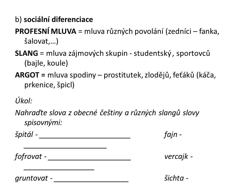 b) sociální diferenciace PROFESNÍ MLUVA = mluva různých povolání (zedníci – fanka, šalovat,…) SLANG = mluva zájmových skupin - studentský , sportovců (bajle, koule) ARGOT = mluva spodiny – prostitutek, zlodějů, feťáků (káča, prkenice, špicl) Úkol: Nahraďte slova z obecné češtiny a různých slangů slovy spisovnými: špitál - ______________________ fajn - ____________________ fofrovat - ____________________ vercajk - _________________ gruntovat - __________________ šichta - __________________ fáro - _______________________ paraple - _________________ furt - _______________________ šprtat - __________________