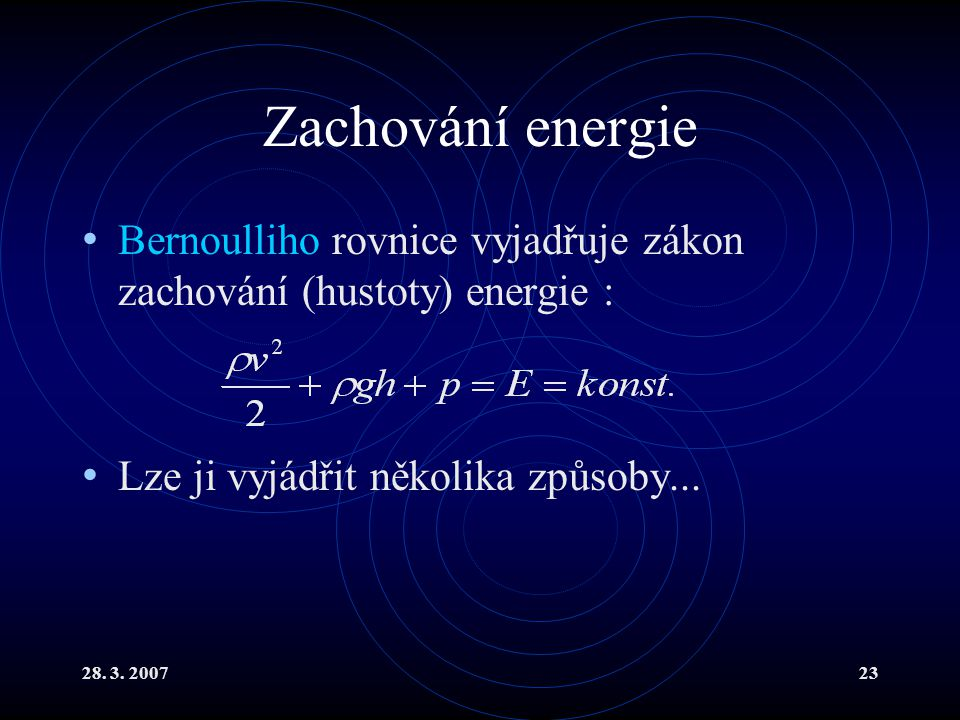 Zachování energie Bernoulliho rovnice vyjadřuje zákon zachování (hustoty) energie : Lze ji vyjádřit několika způsoby...
