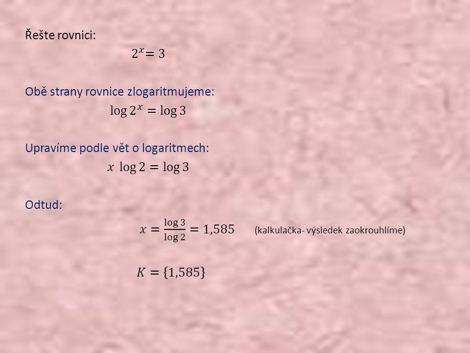 Řešte rovnici: 2 𝑥 =3 Obě strany rovnice zlogaritmujeme: log 2 𝑥 = log 3 Upravíme podle vět o logaritmech: 𝑥 log 2 = log 3 Odtud: 𝑥= log 3 log 2 =1,585 (kalkulačka- výsledek zaokrouhlíme) 𝐾= 1,585