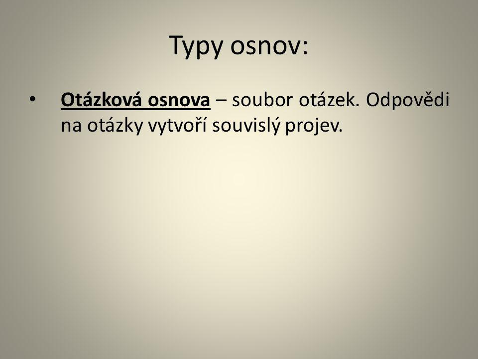 Typy osnov: Otázková osnova – soubor otázek. Odpovědi na otázky vytvoří souvislý projev.