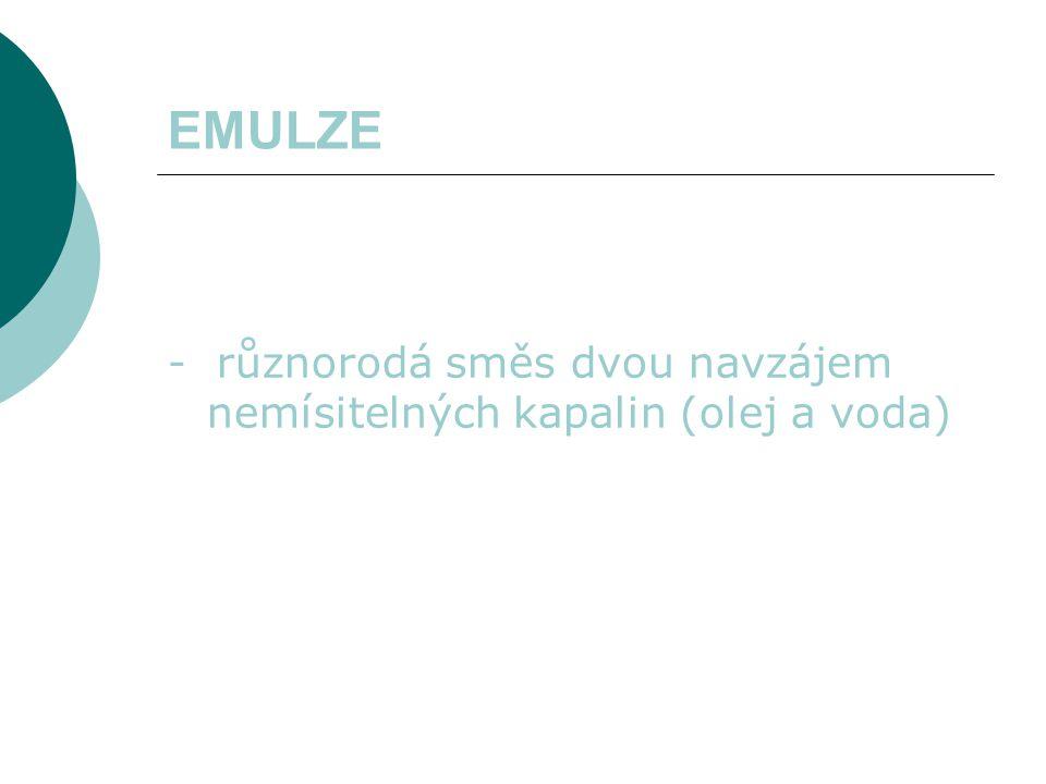 EMULZE - různorodá směs dvou navzájem nemísitelných kapalin (olej a voda)