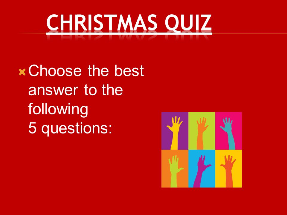 Christmas Quiz Choose the best answer to the following 5 questions: