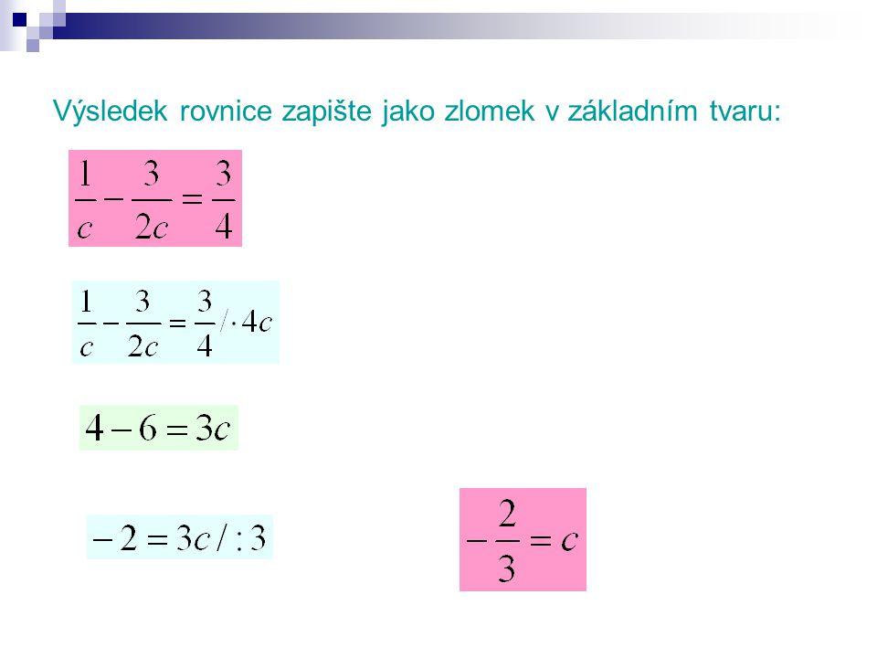 Výsledek rovnice zapište jako zlomek v základním tvaru:
