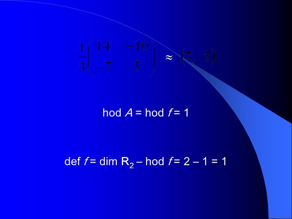  hod A = hod f = 1 def f = dim R2 – hod f = 2 – 1 = 1