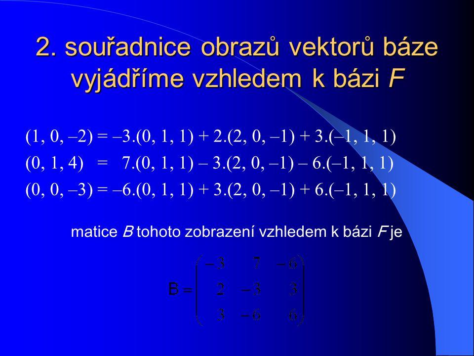 2. souřadnice obrazů vektorů báze vyjádříme vzhledem k bázi F