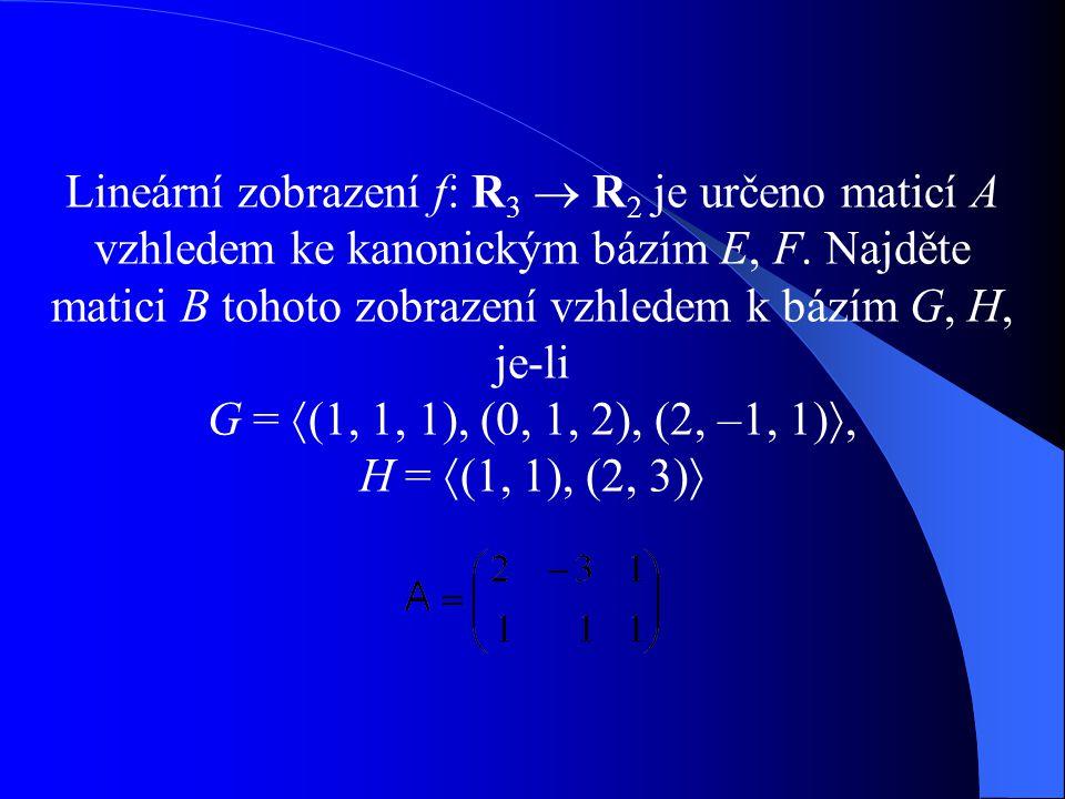 Lineární zobrazení f: R3  R2 je určeno maticí A vzhledem ke kanonickým bázím E, F.