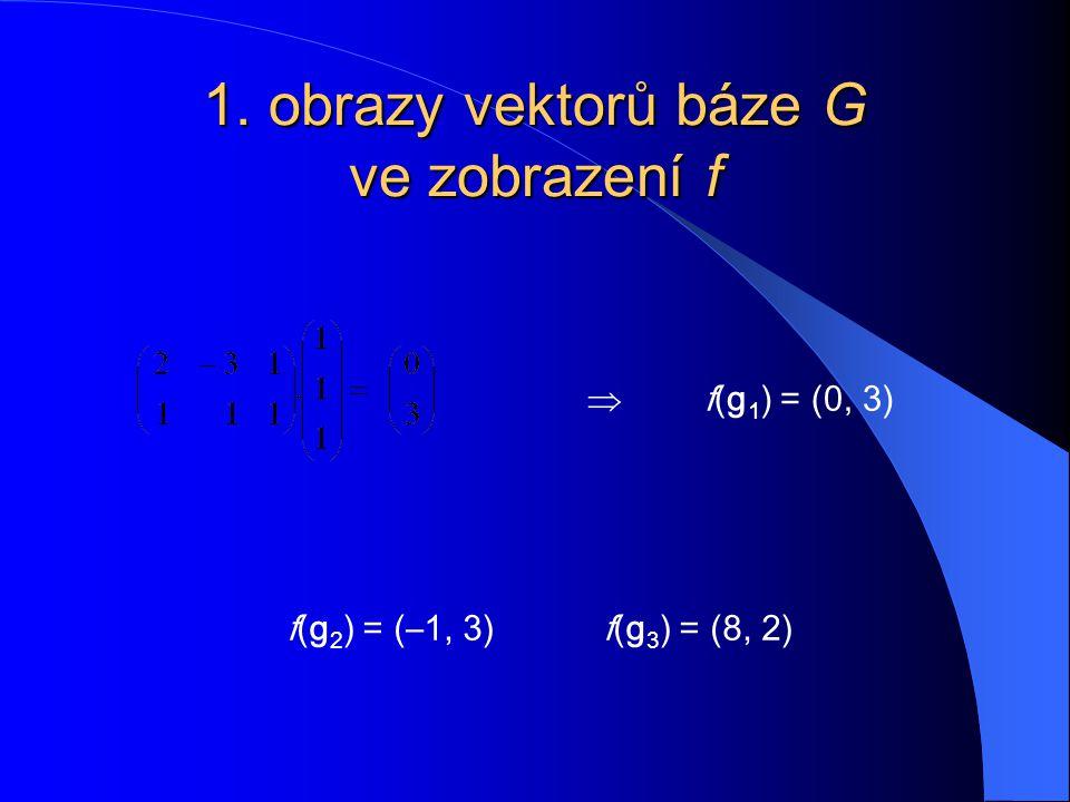 1. obrazy vektorů báze G ve zobrazení f