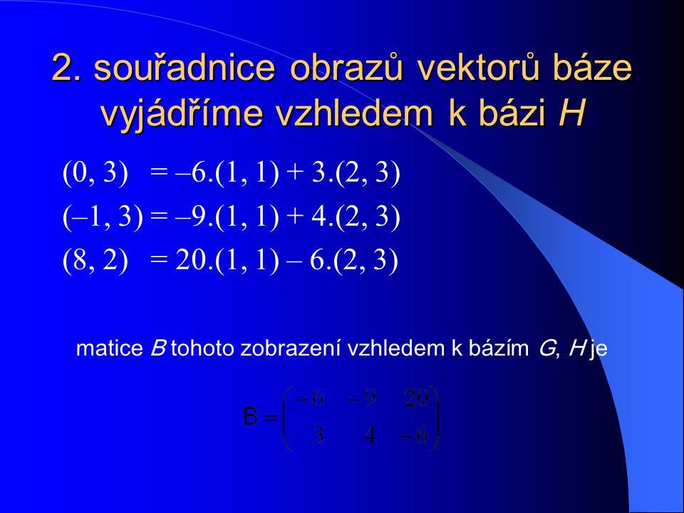 2. souřadnice obrazů vektorů báze vyjádříme vzhledem k bázi H
