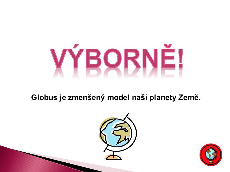 VÝBORNĚ! Globus je zmenšený model naší planety Země.