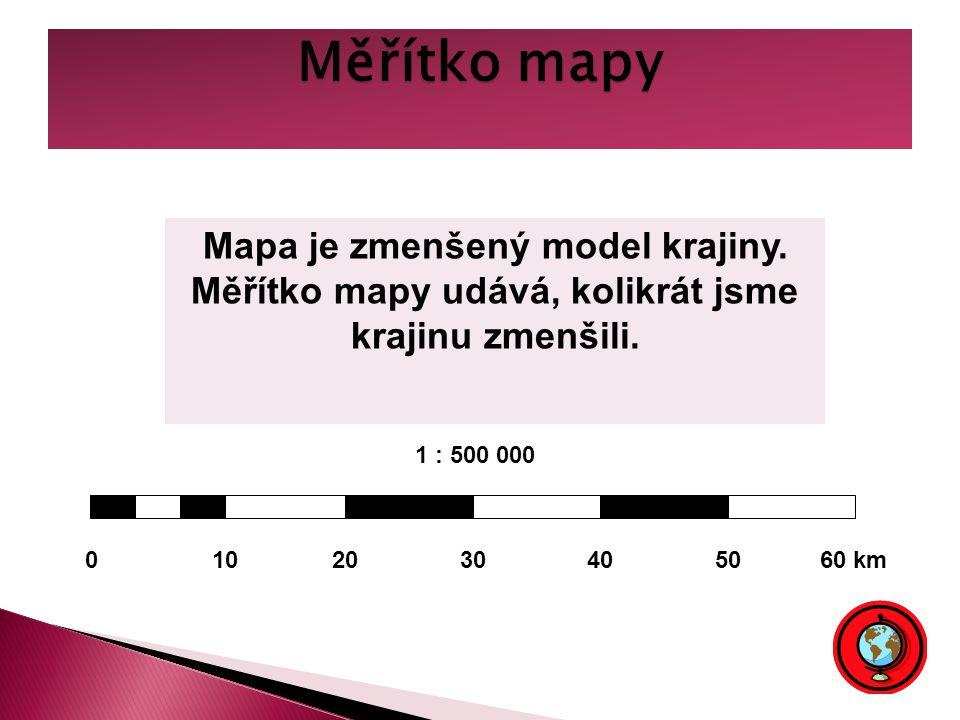 Měřítko mapy Mapa je zmenšený model krajiny. Měřítko mapy udává, kolikrát jsme krajinu zmenšili. 1 : 500 000.