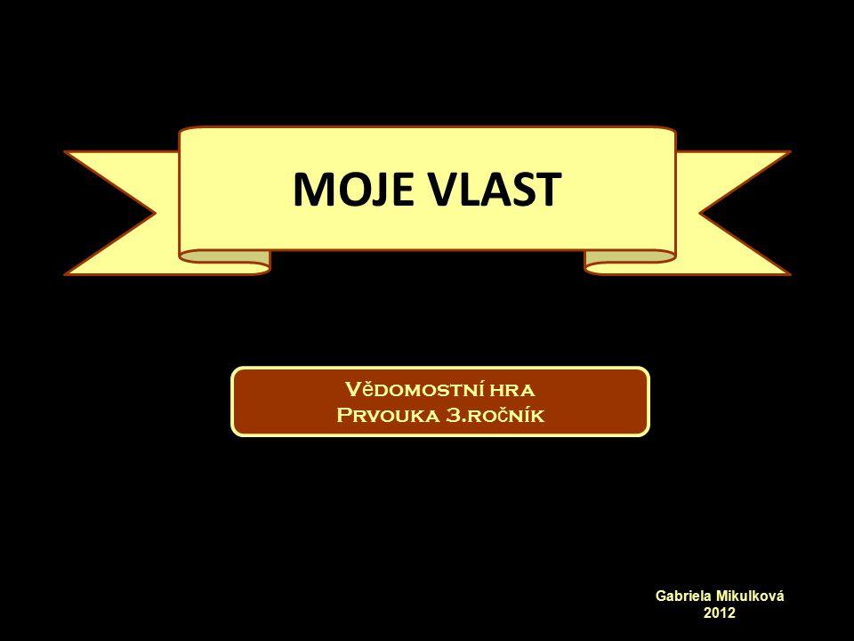 MOJE VLAST Vědomostní hra Prvouka 3.ročník Gabriela Mikulková 2012
