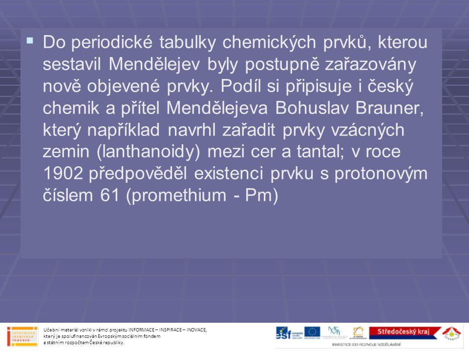 Do periodické tabulky chemických prvků, kterou sestavil Mendělejev byly postupně zařazovány nově objevené prvky. Podíl si připisuje i český chemik a přítel Mendělejeva Bohuslav Brauner, který například navrhl zařadit prvky vzácných zemin (lanthanoidy) mezi cer a tantal; v roce 1902 předpověděl existenci prvku s protonovým číslem 61 (promethium - Pm)
