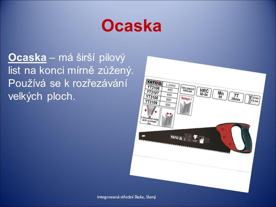 Ocaska Ocaska – má širší pilový list na konci mírně zúžený. Používá se k rozřezávání velkých ploch.