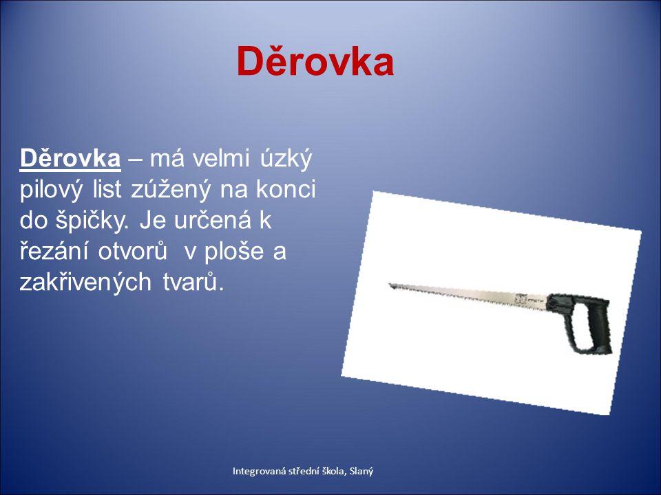 Děrovka Děrovka – má velmi úzký pilový list zúžený na konci do špičky. Je určená k řezání otvorů v ploše a zakřivených tvarů.