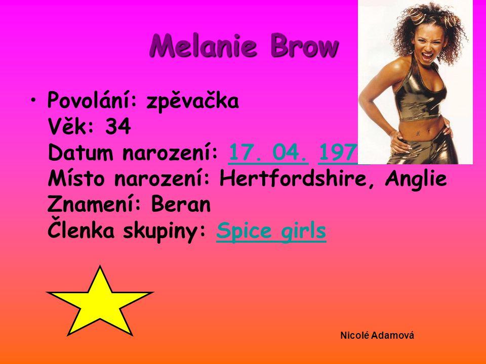 Melanie Brow Povolání: zpěvačka Věk: 34 Datum narození: 17. 04. 1974 Místo narození: Hertfordshire, Anglie Znamení: Beran Členka skupiny: Spice girls.