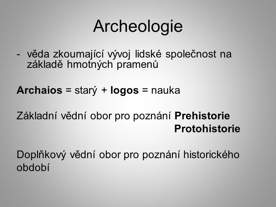 Archeologie věda zkoumající vývoj lidské společnost na základě hmotných pramenů. Archaios = starý + logos = nauka.