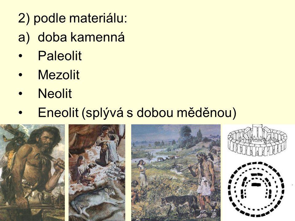 2) podle materiálu: doba kamenná Paleolit Mezolit Neolit Eneolit (splývá s dobou měděnou)