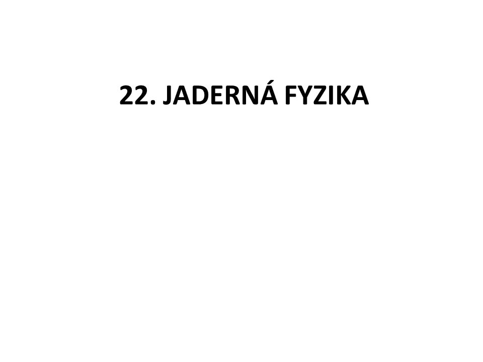 22. JADERNÁ FYZIKA