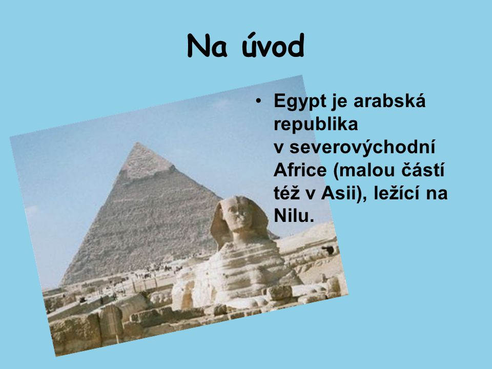 Na úvod Egypt je arabská republika v severovýchodní Africe (malou částí též v Asii), ležící na Nilu.