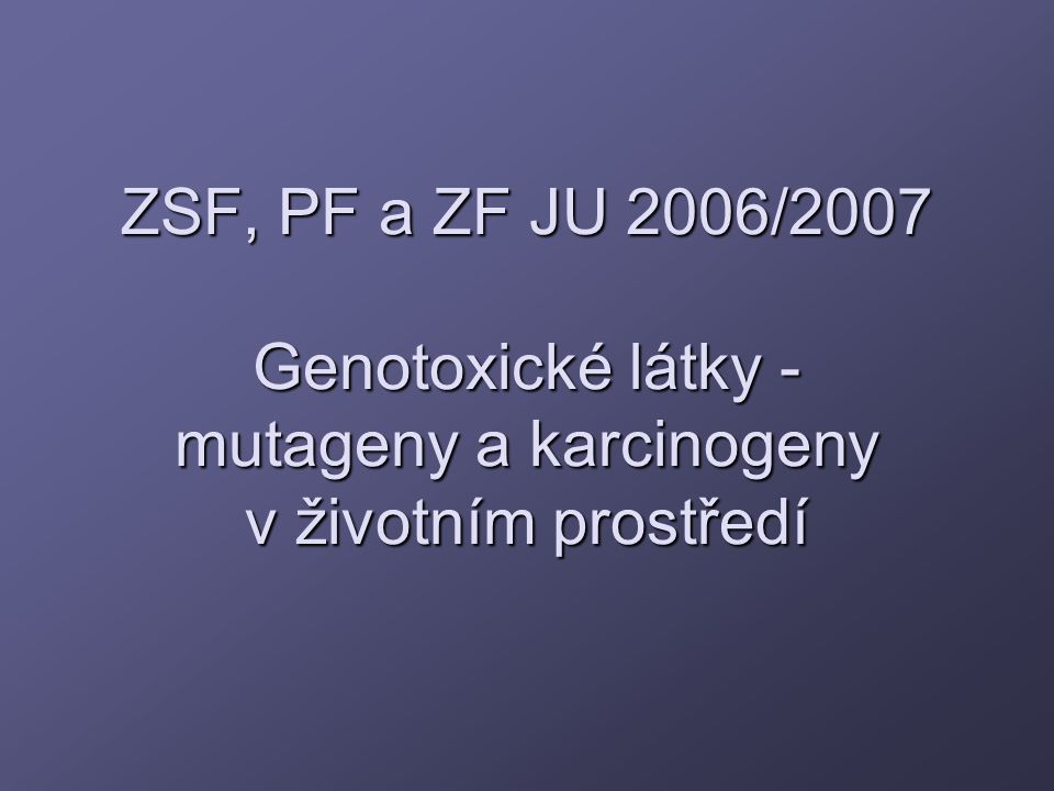 ZSF, PF a ZF JU 2006/2007 Genotoxické látky - mutageny a karcinogeny v životním prostředí
