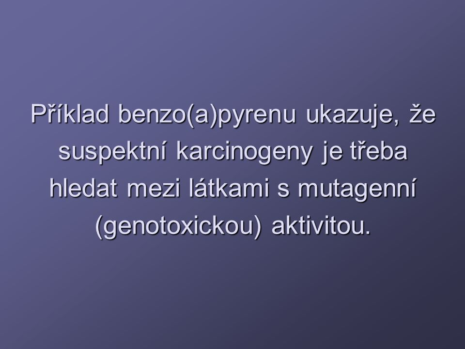 Příklad benzo(a)pyrenu ukazuje, že suspektní karcinogeny je třeba hledat mezi látkami s mutagenní (genotoxickou) aktivitou.