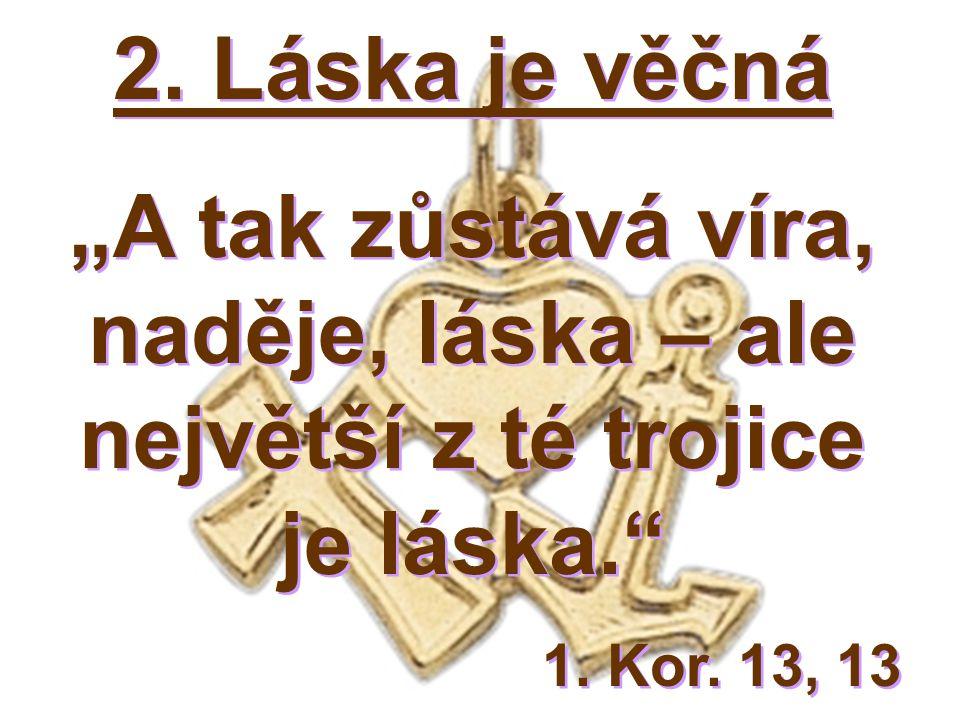 """2. Láska je věčná """"A tak zůstává víra, naděje, láska – ale největší z té trojice je láska. 1."""