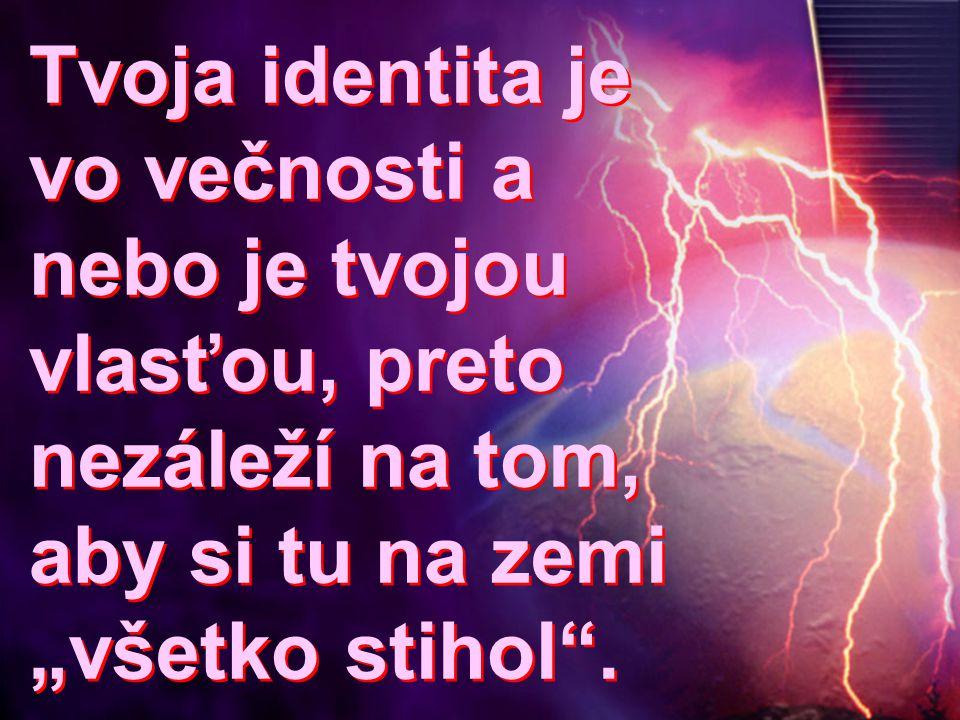 """Tvoja identita je vo večnosti a nebo je tvojou vlasťou, preto nezáleží na tom, aby si tu na zemi """"všetko stihol ."""