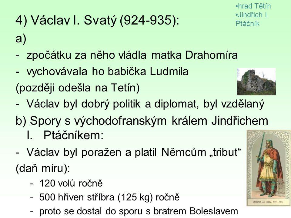 hrad Tětín Jindřich I. Ptáčník. 4) Václav I. Svatý (924-935): a) zpočátku za něho vládla matka Drahomíra.