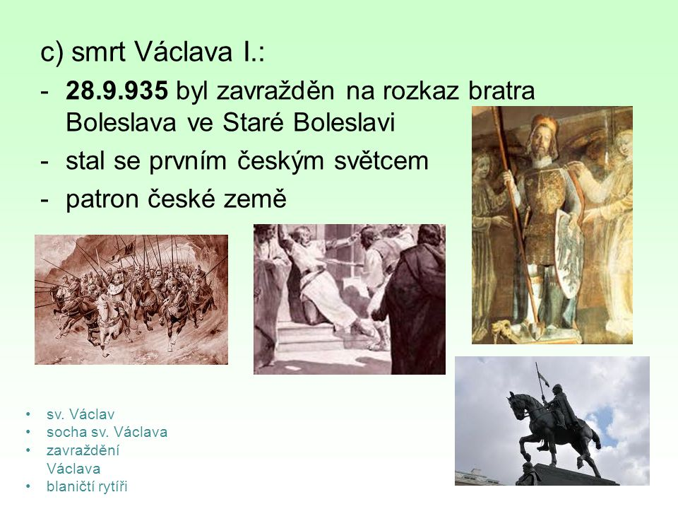c) smrt Václava I.: 28.9.935 byl zavražděn na rozkaz bratra Boleslava ve Staré Boleslavi. stal se prvním českým světcem.