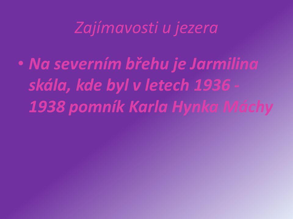 Zajímavosti u jezera Na severním břehu je Jarmilina skála, kde byl v letech 1936 - 1938 pomník Karla Hynka Máchy.