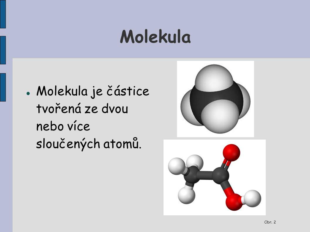 Molekula Molekula je částice tvořená ze dvou nebo více sloučených atomů. Obr. 1 Obr. 2